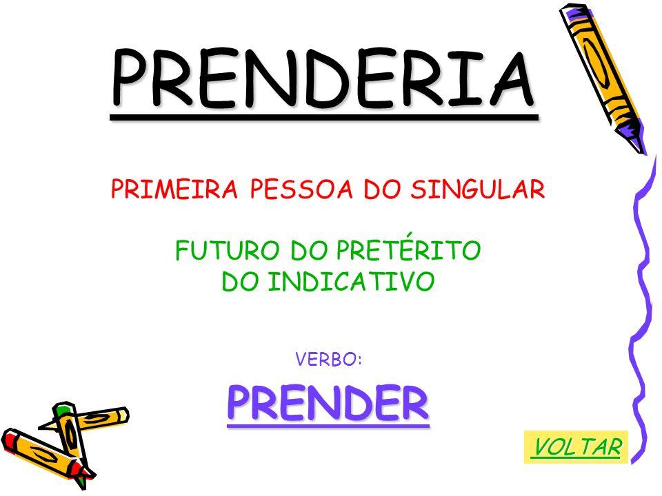 PRENDERIA PRIMEIRA PESSOA DO SINGULAR FUTURO DO PRETÉRITO DO INDICATIVO VERBO:PRENDER VOLTAR