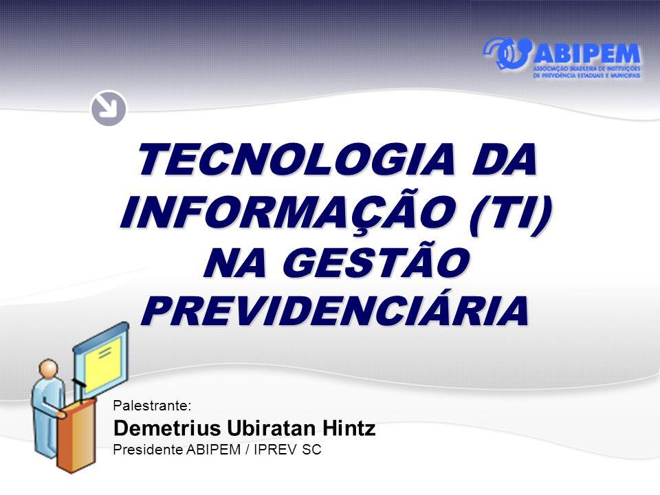 TECNOLOGIA DA INFORMAÇÃO (TI) NA GESTÃO PREVIDENCIÁRIA Palestrante: Demetrius Ubiratan Hintz Presidente ABIPEM / IPREV SC