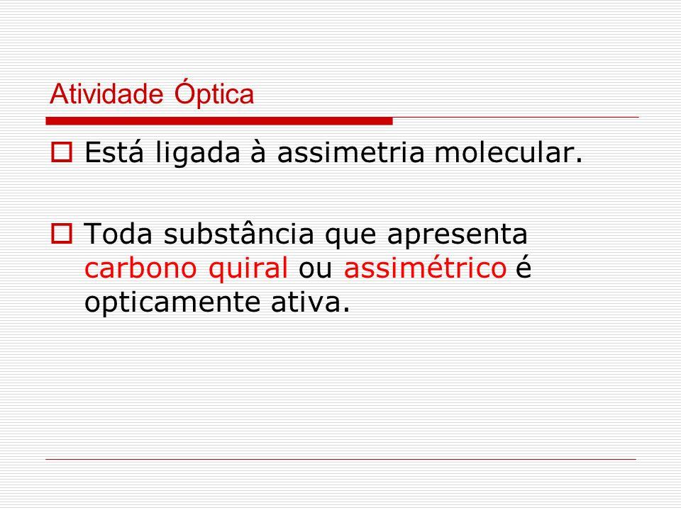 Atividade Óptica Está ligada à assimetria molecular. Toda substância que apresenta carbono quiral ou assimétrico é opticamente ativa.