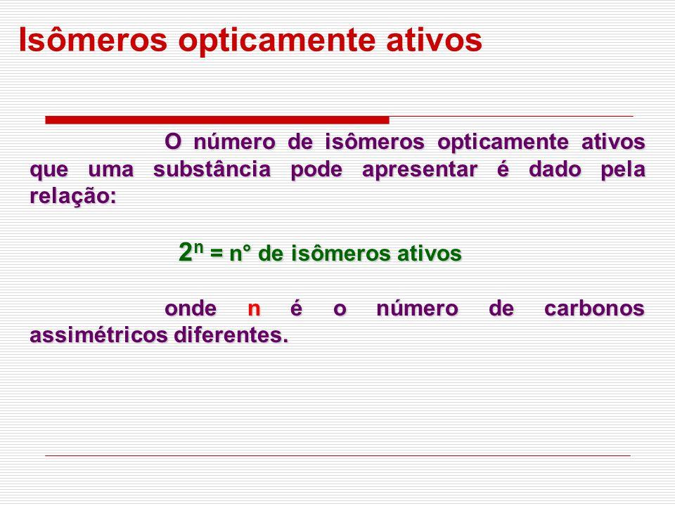 O número de isômeros opticamente ativos que uma substância pode apresentar é dado pela relação: 2 n = n° de isômeros ativos 2 n = n° de isômeros ativo