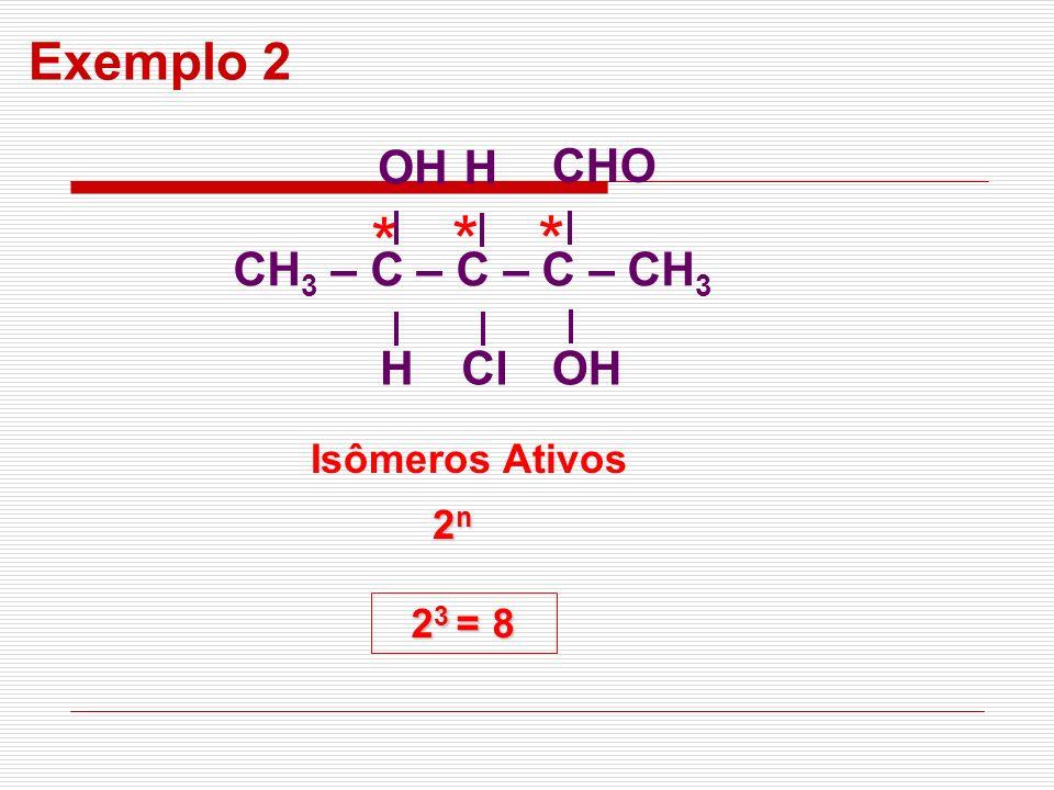 * 2n2n2n2n Isômeros Ativos 2 3 = 8 Exemplo 2 CH 3 – C – C – C – CH 3 OH H H ClOH CHO **