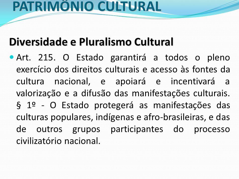 PATRIMÔNIO CULTURAL Diversidade e Pluralismo Cultural Art. 215. O Estado garantirá a todos o pleno exercício dos direitos culturais e acesso às fontes