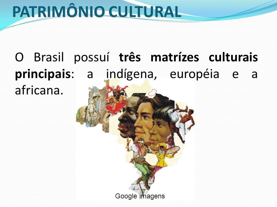 PATRIMÔNIO CULTURAL O Brasil possuí três matrízes culturais principais: a indígena, européia e a africana. Google imagens