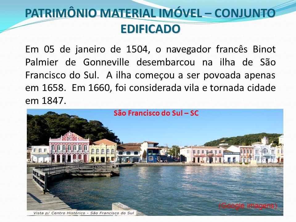PATRIMÔNIO MATERIAL IMÓVEL – CONJUNTO EDIFICADO (Google imagens) São Francisco do Sul – SC Em 05 de janeiro de 1504, o navegador francês Binot Palmier