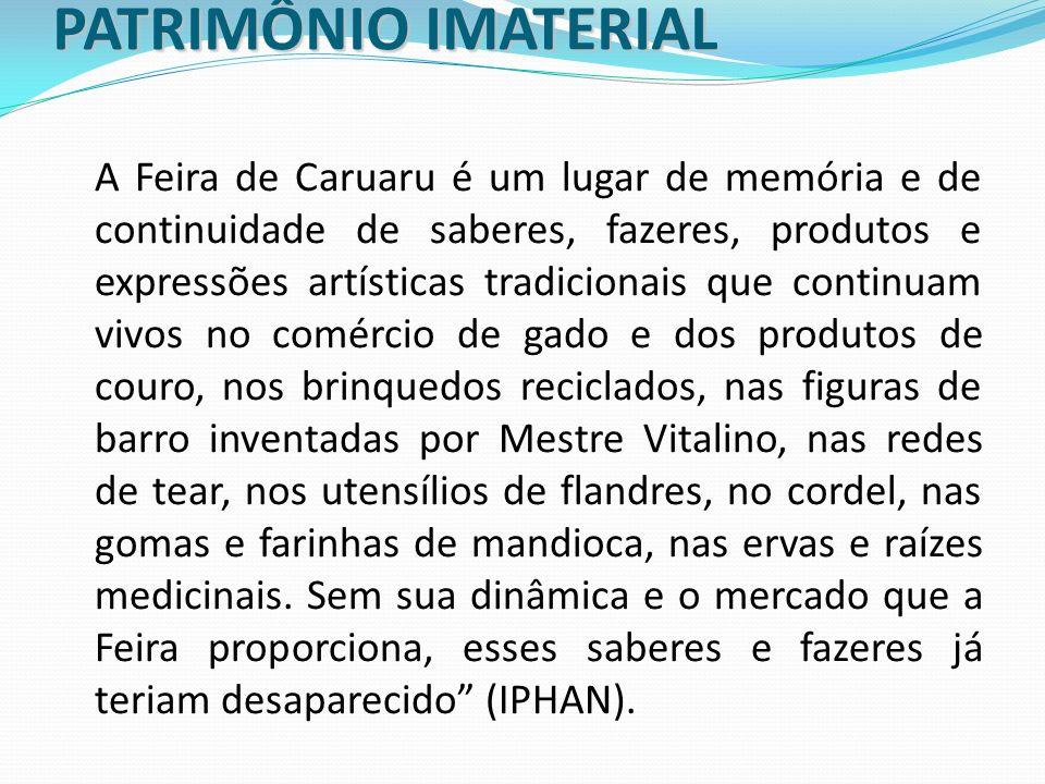 PATRIMÔNIO IMATERIAL A Feira de Caruaru é um lugar de memória e de continuidade de saberes, fazeres, produtos e expressões artísticas tradicionais que