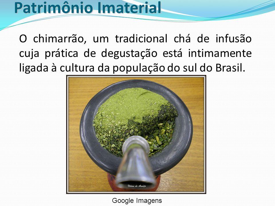 Patrimônio Imaterial O chimarrão, um tradicional chá de infusão cuja prática de degustação está intimamente ligada à cultura da população do sul do Br