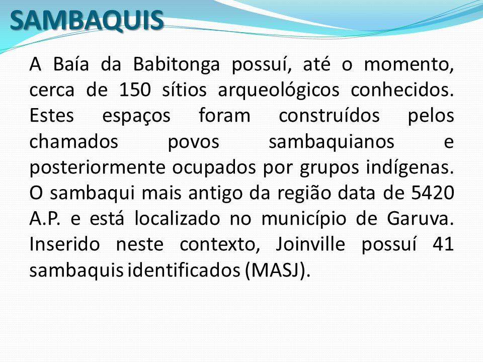SAMBAQUIS A Baía da Babitonga possuí, até o momento, cerca de 150 sítios arqueológicos conhecidos. Estes espaços foram construídos pelos chamados povo
