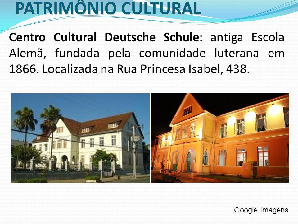 PATRIMÔNIO CULTURAL Centro Cultural Deutsche Schule: antiga Escola Alemã, fundada pela comunidade luterana em 1866. Localizada na Rua Princesa Isabel,