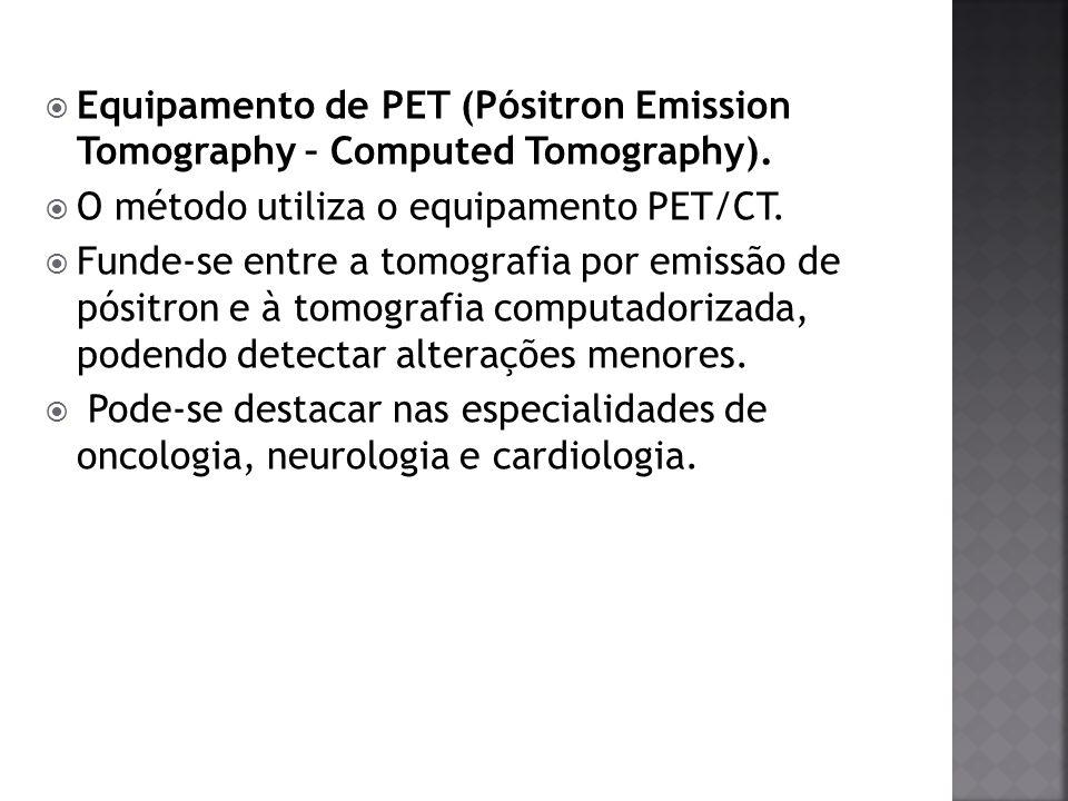 Equipamento de PET (Pósitron Emission Tomography – Computed Tomography). O método utiliza o equipamento PET/CT. Funde-se entre a tomografia por emissã