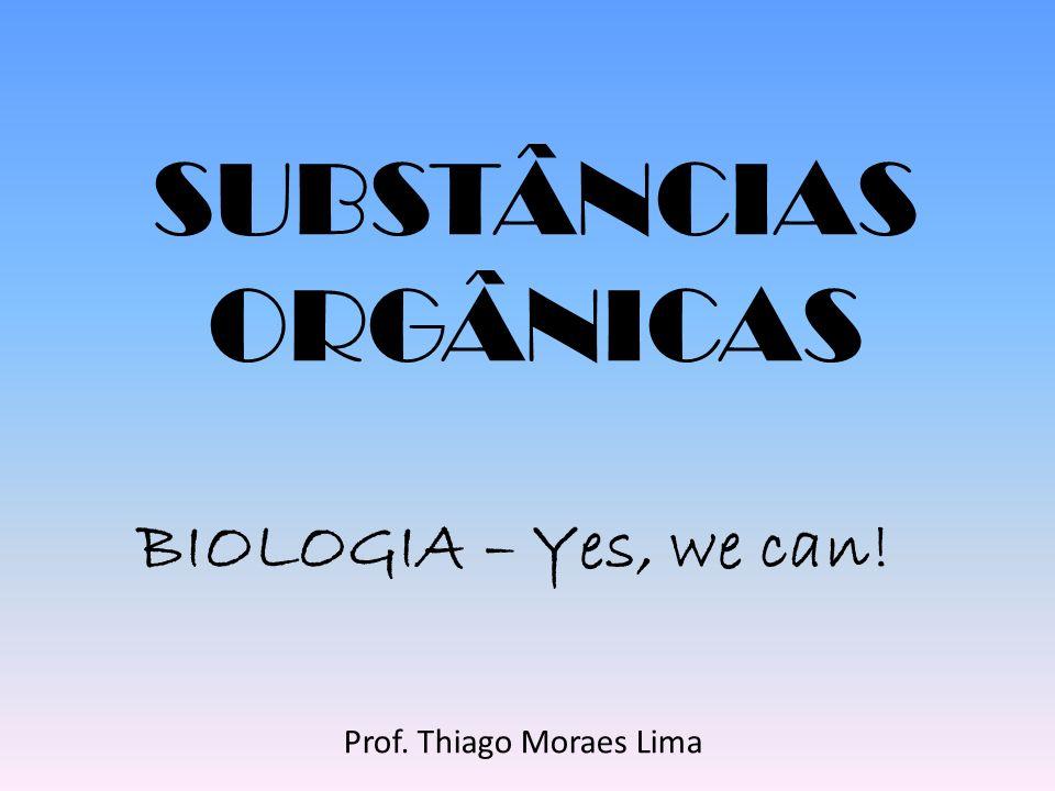 SUBSTÂNCIAS ORGÂNICAS BIOLOGIA – Yes, we can! Prof. Thiago Moraes Lima