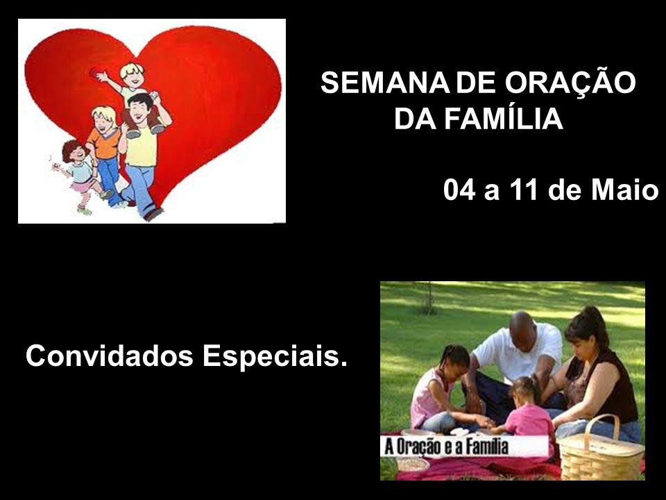 SEMANA DE ORAÇÃO DA FAMÍLIA 04 a 11 de Maio Convidados Especiais.