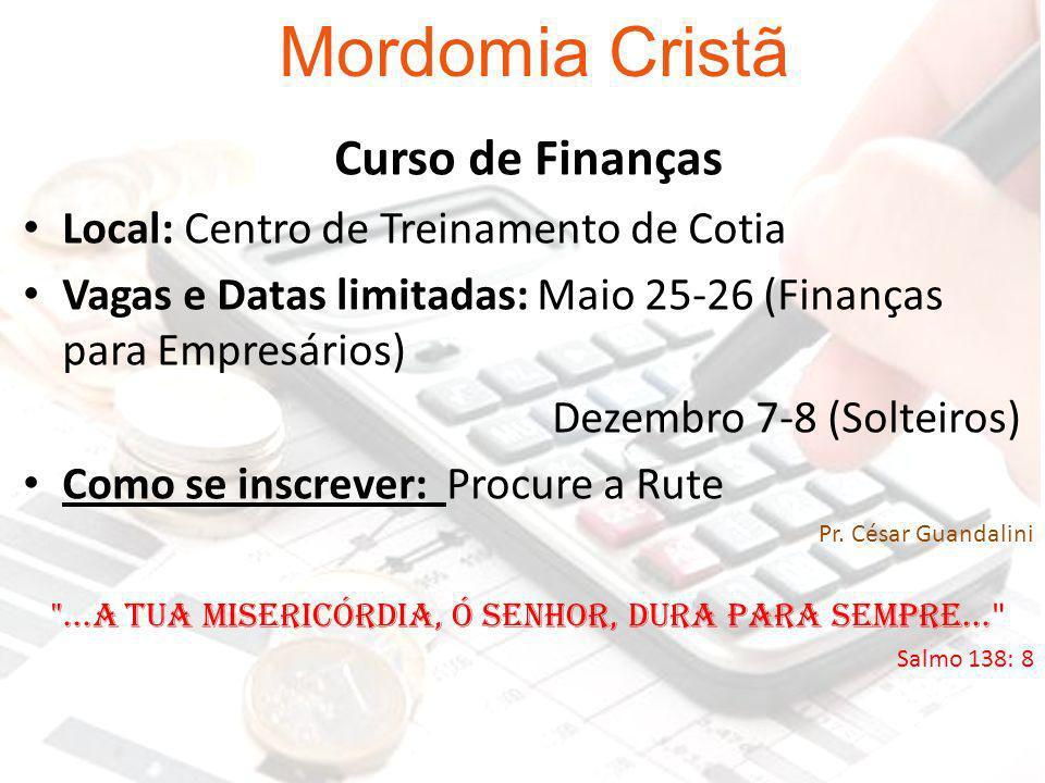 Mordomia Cristã Curso de Finanças Local: Centro de Treinamento de Cotia Vagas e Datas limitadas: Maio 25-26 (Finanças para Empresários) Dezembro 7-8 (