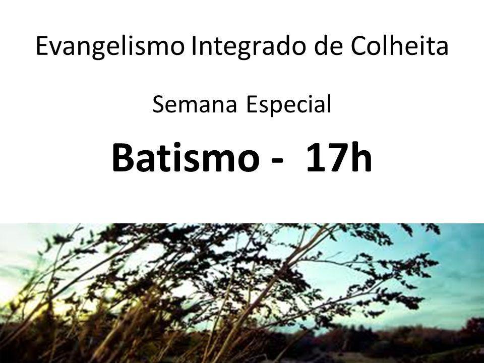 Evangelismo Integrado de Colheita Semana Especial Batismo - 17h