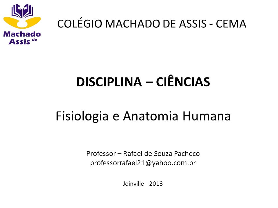 COLÉGIO MACHADO DE ASSIS - CEMA DISCIPLINA – CIÊNCIAS Fisiologia e Anatomia Humana Professor – Rafael de Souza Pacheco professorrafael21@yahoo.com.br
