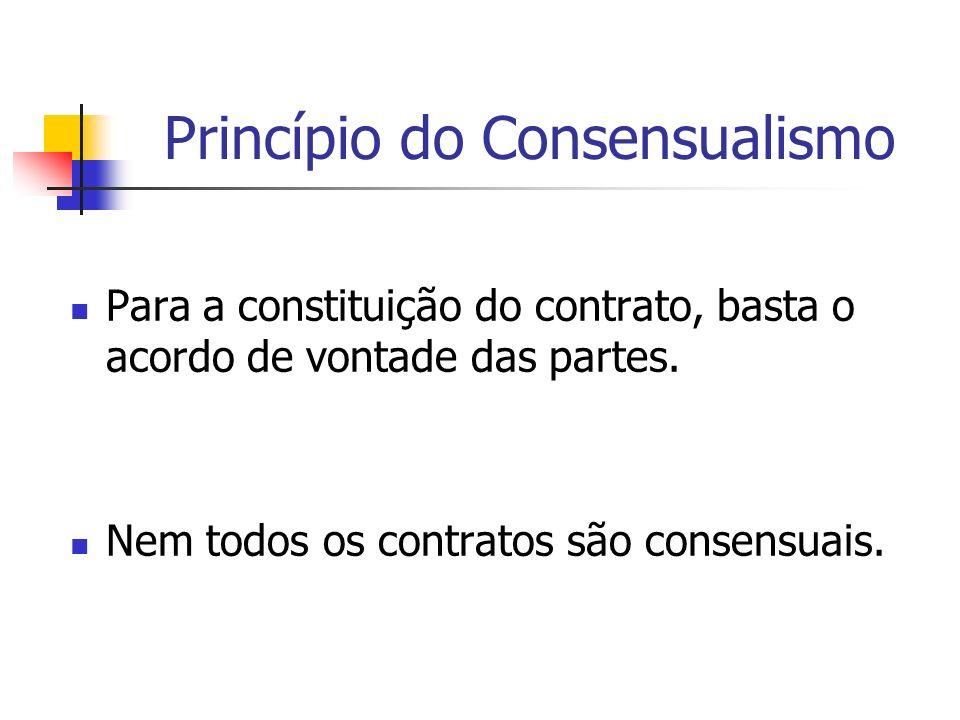 Princípio do Consensualismo Para a constituição do contrato, basta o acordo de vontade das partes. Nem todos os contratos são consensuais.