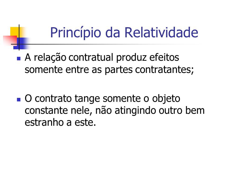 Princípio da Relatividade A relação contratual produz efeitos somente entre as partes contratantes; O contrato tange somente o objeto constante nele,