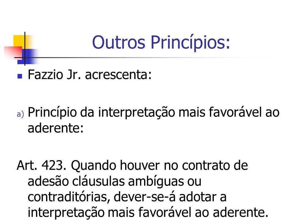Outros Princípios: Fazzio Jr. acrescenta: a) Princípio da interpretação mais favorável ao aderente: Art. 423. Quando houver no contrato de adesão cláu