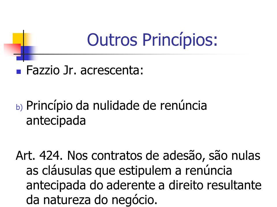 Outros Princípios: Fazzio Jr. acrescenta: b) Princípio da nulidade de renúncia antecipada Art. 424. Nos contratos de adesão, são nulas as cláusulas qu