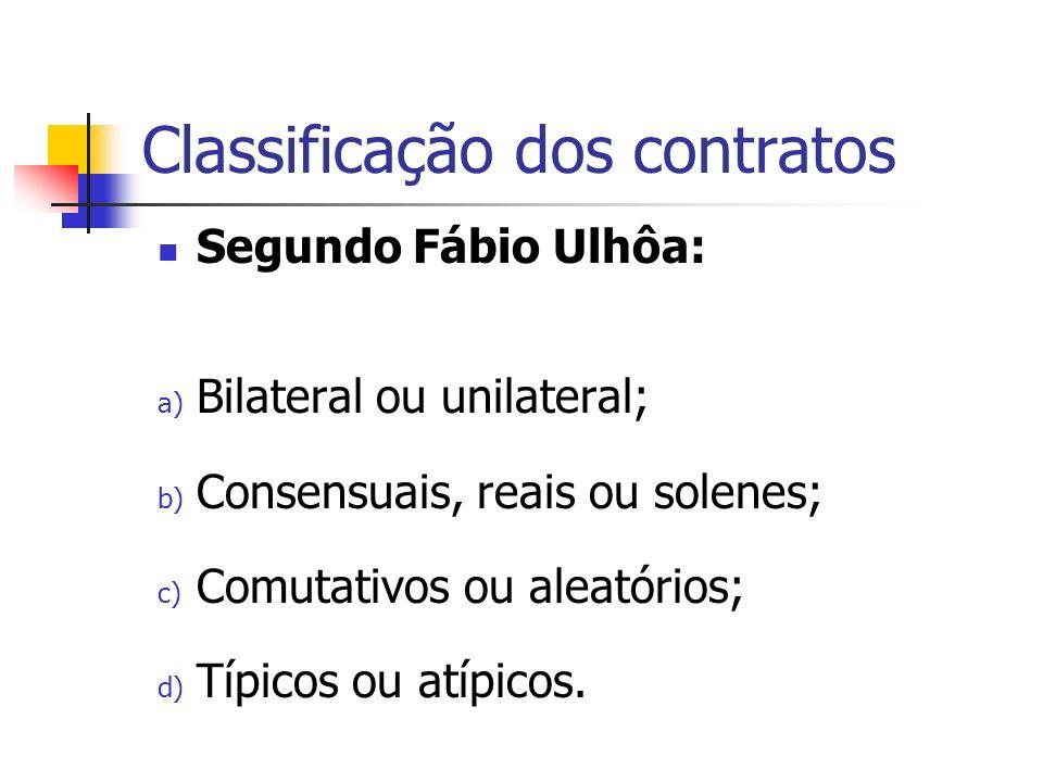 Classificação dos contratos Segundo Fábio Ulhôa: a) Bilateral ou unilateral; b) Consensuais, reais ou solenes; c) Comutativos ou aleatórios; d) Típico