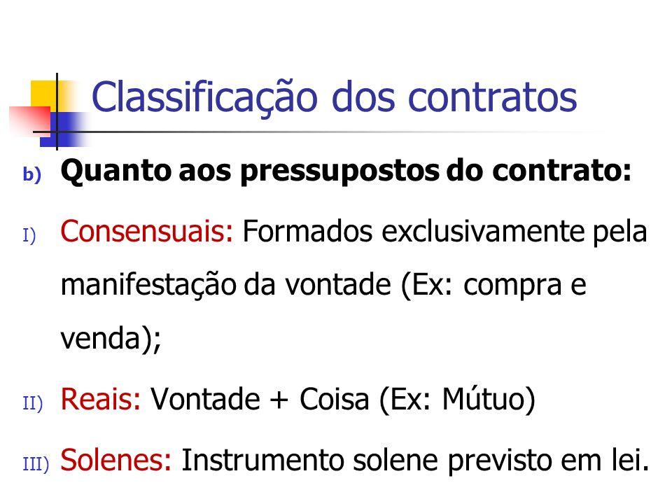 Classificação dos contratos b) Quanto aos pressupostos do contrato: I) Consensuais: Formados exclusivamente pela manifestação da vontade (Ex: compra e