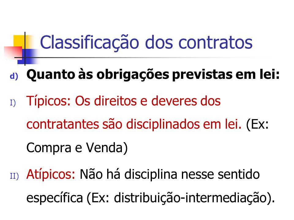 Classificação dos contratos d) Quanto às obrigações previstas em lei: I) Típicos: Os direitos e deveres dos contratantes são disciplinados em lei. (Ex