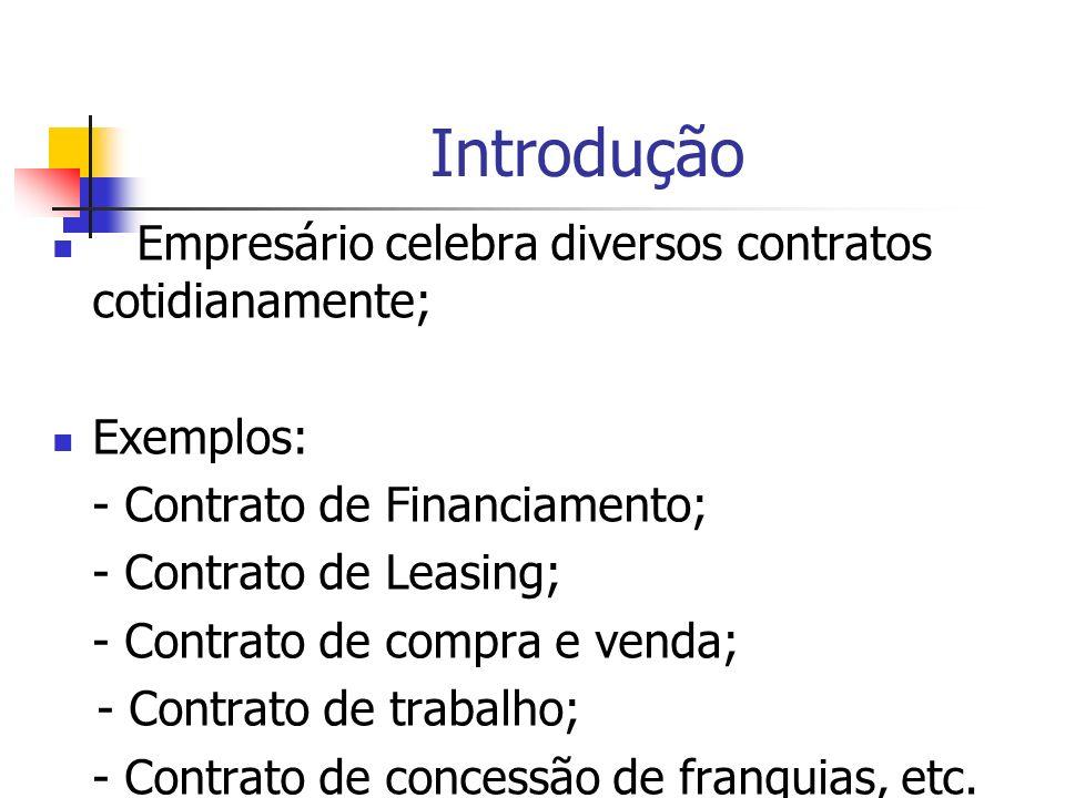 Introdução Empresário celebra diversos contratos cotidianamente; Exemplos: - Contrato de Financiamento; - Contrato de Leasing; - Contrato de compra e