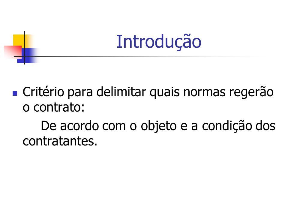 Introdução Critério para delimitar quais normas regerão o contrato: De acordo com o objeto e a condição dos contratantes.