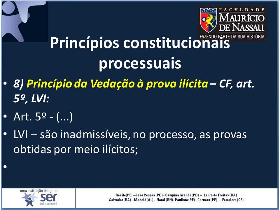 Princípios constitucionais processuais 8) Princípio da Vedação à prova ilícita – CF, art. 5º, LVI: Art. 5º - (...) LVI – são inadmissíveis, no process