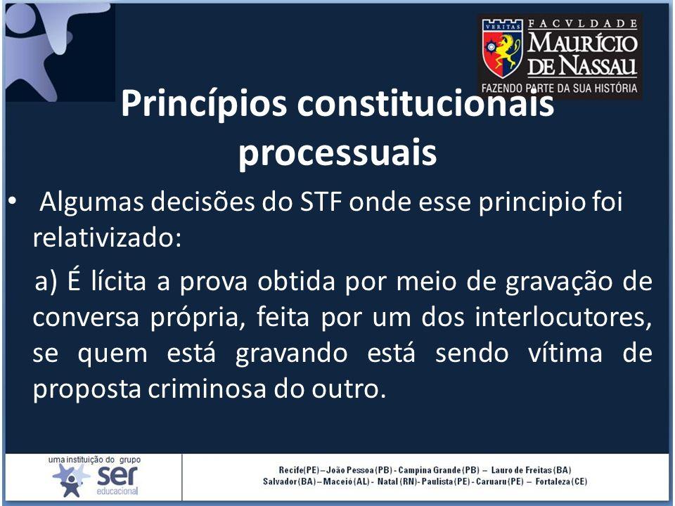 Princípios constitucionais processuais Algumas decisões do STF onde esse principio foi relativizado: a) É lícita a prova obtida por meio de gravação d