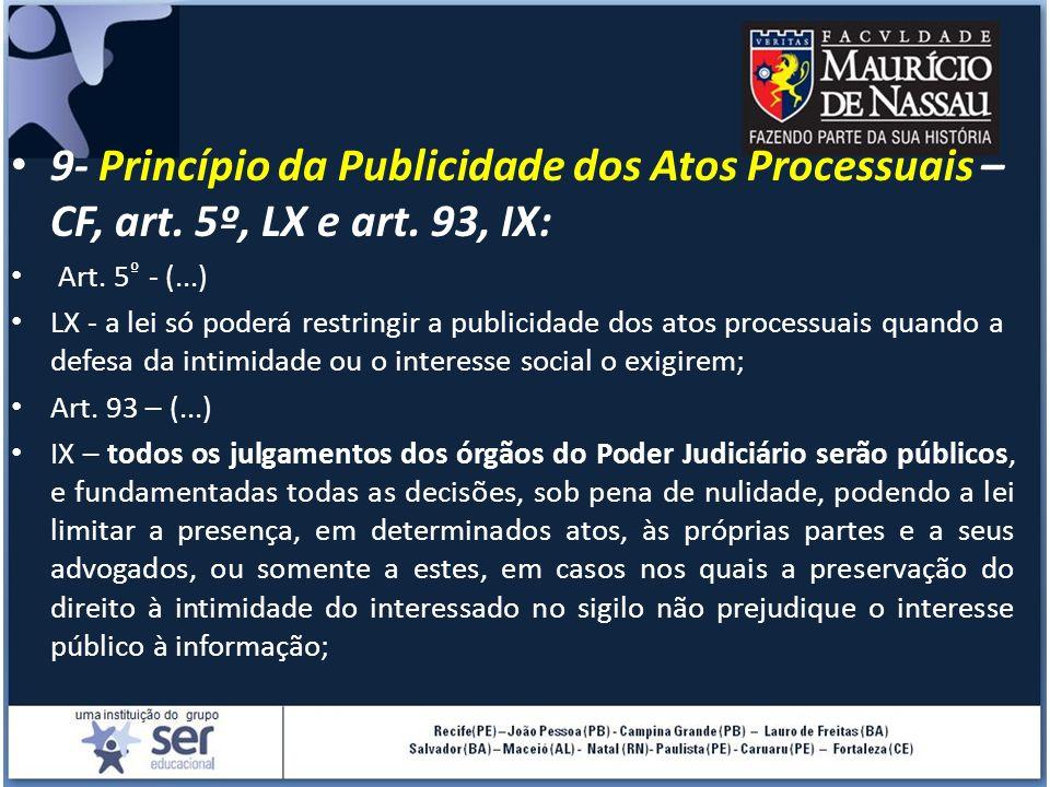 9- Princípio da Publicidade dos Atos Processuais – CF, art. 5º, LX e art. 93, IX: Art. 5 º - (...) LX - a lei só poderá restringir a publicidade dos a