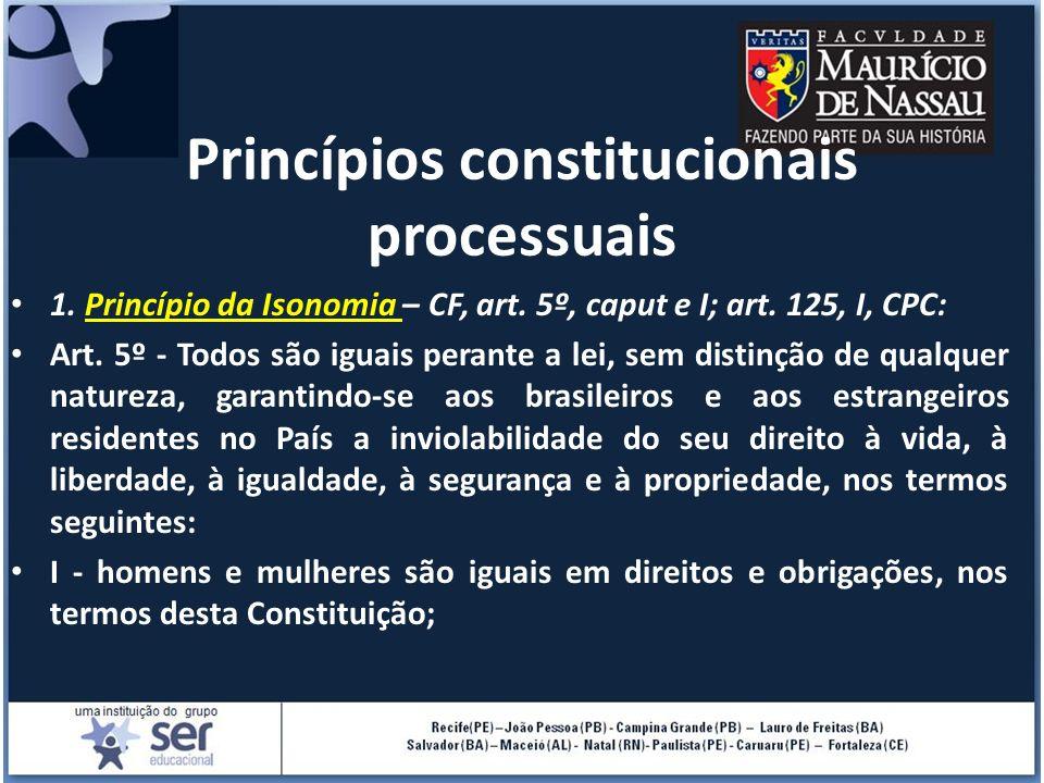 1. Princípio da Isonomia – CF, art. 5º, caput e I; art. 125, I, CPC: Art. 5º - Todos são iguais perante a lei, sem distinção de qualquer natureza, gar