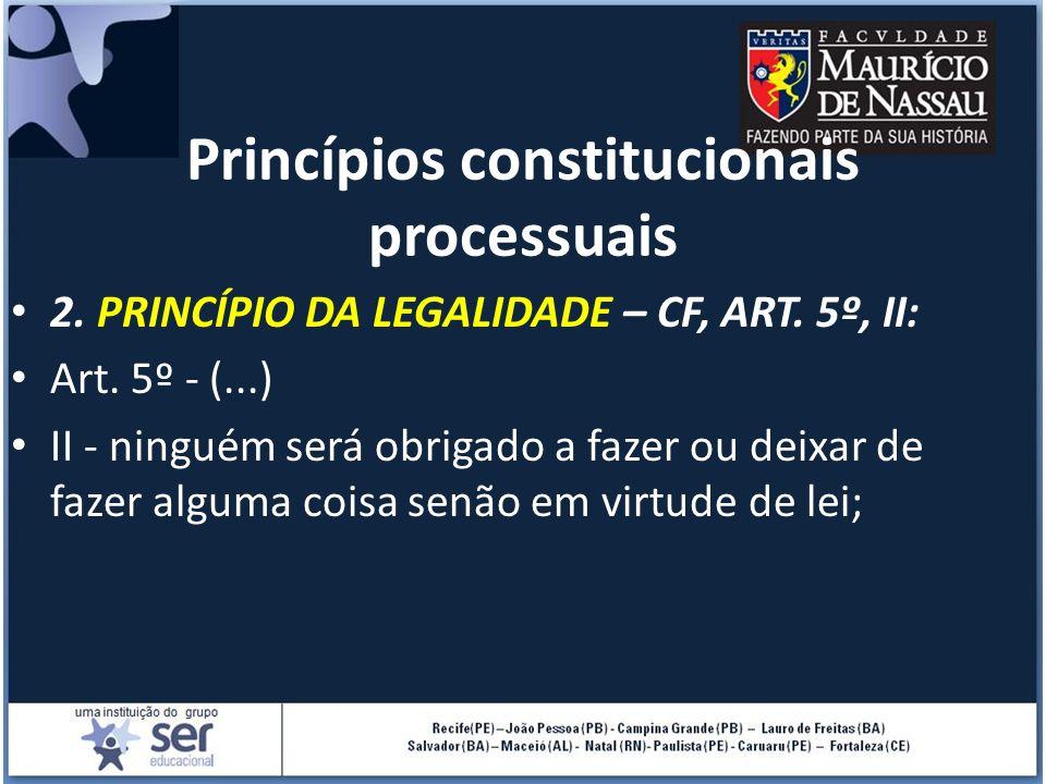 Princípios constitucionais processuais 2. PRINCÍPIO DA LEGALIDADE – CF, ART. 5º, II: Art. 5º - (...) II - ninguém será obrigado a fazer ou deixar de f