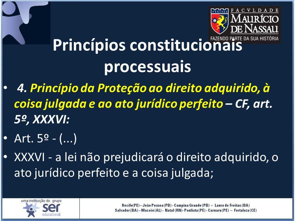 Princípios constitucionais processuais 4. Princípio da Proteção ao direito adquirido, à coisa julgada e ao ato jurídico perfeito – CF, art. 5º, XXXVI: