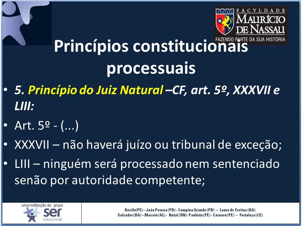 Princípios constitucionais processuais 5. Princípio do Juiz Natural –CF, art. 5º, XXXVII e LIII: Art. 5º - (...) XXXVII – não haverá juízo ou tribunal