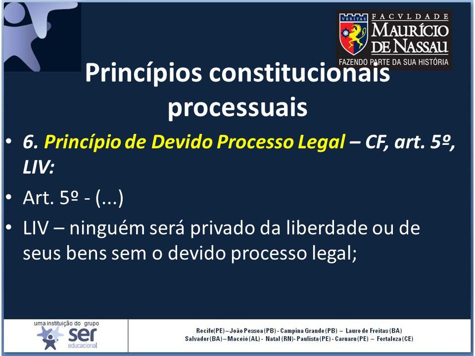 Princípios constitucionais processuais 6. Princípio de Devido Processo Legal – CF, art. 5º, LIV: Art. 5º - (...) LIV – ninguém será privado da liberda
