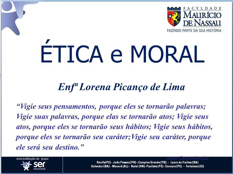 ÉTICA e MORAL Enfª Lorena Picanço de Lima Vigie seus pensamentos, porque eles se tornarão palavras; Vigie suas palavras, porque elas se tornarão atos;