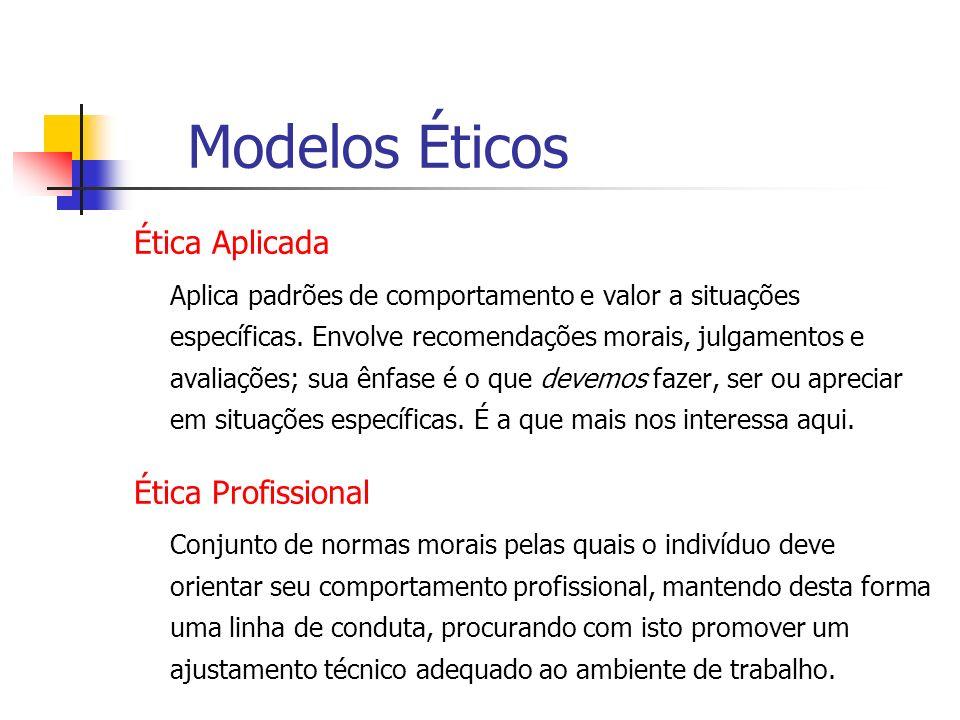Modelos Éticos Ética Aplicada Aplica padrões de comportamento e valor a situações específicas. Envolve recomendações morais, julgamentos e avaliações;