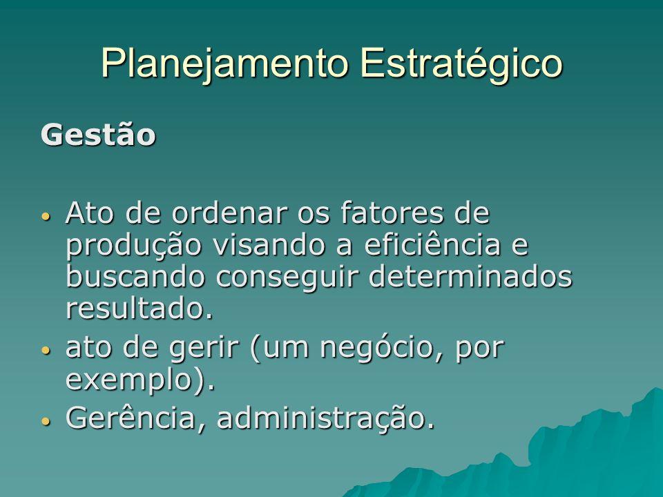 Planejamento Estratégico Gestão Ato de ordenar os fatores de produção visando a eficiência e buscando conseguir determinados resultado. Ato de ordenar