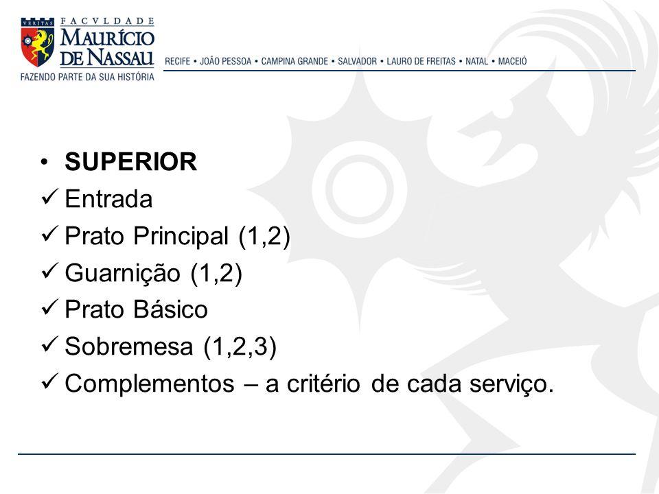 SUPERIOR Entrada Prato Principal (1,2) Guarnição (1,2) Prato Básico Sobremesa (1,2,3) Complementos – a critério de cada serviço.