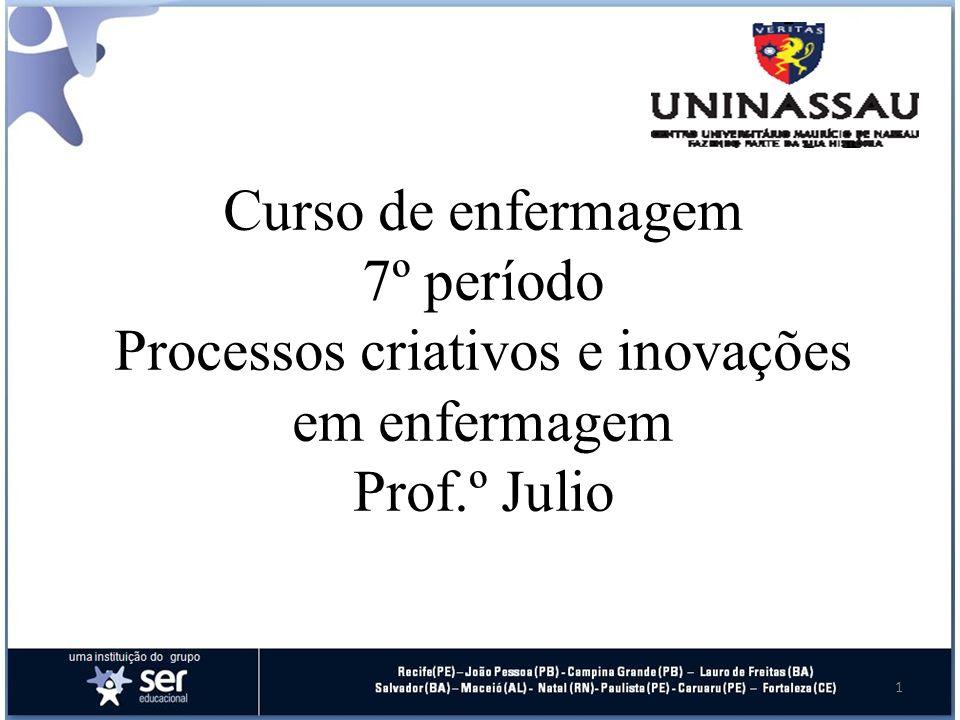Curso de enfermagem 7º período Processos criativos e inovações em enfermagem Prof.º Julio 1