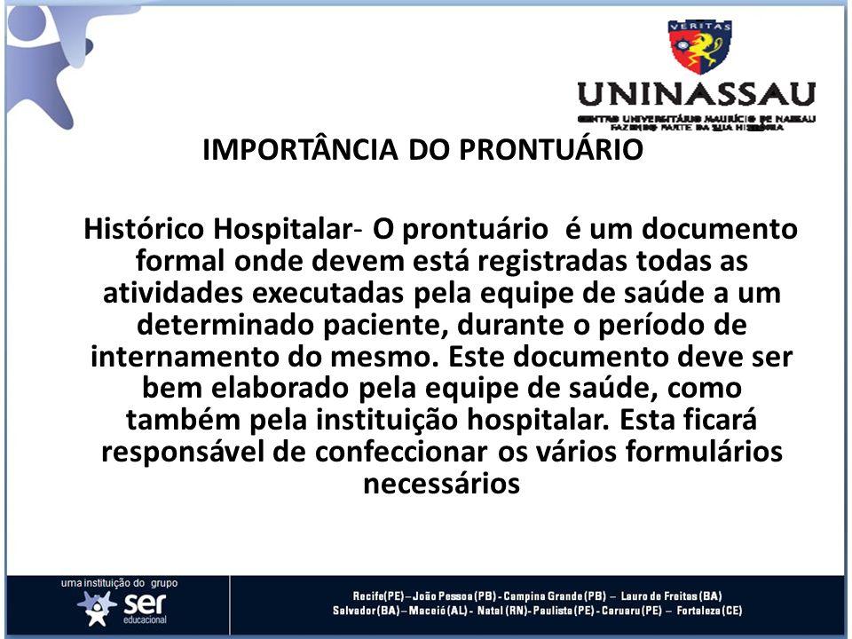IMPORTÂNCIA DO PRONTUÁRIO Histórico Hospitalar- O prontuário é um documento formal onde devem está registradas todas as atividades executadas pela equ