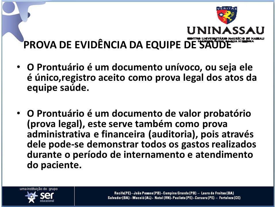 PROVA DE EVIDÊNCIA DA EQUIPE DE SAÚDE O Prontuário é um documento unívoco, ou seja ele é único,registro aceito como prova legal dos atos da equipe saú