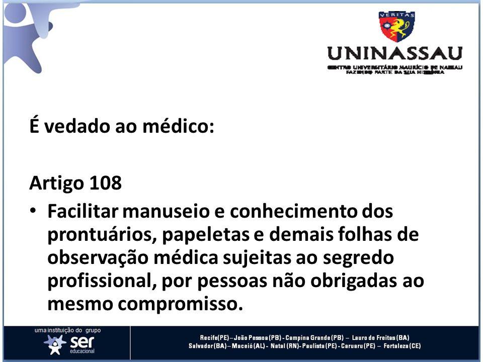 É vedado ao médico: Artigo 108 Facilitar manuseio e conhecimento dos prontuários, papeletas e demais folhas de observação médica sujeitas ao segredo p