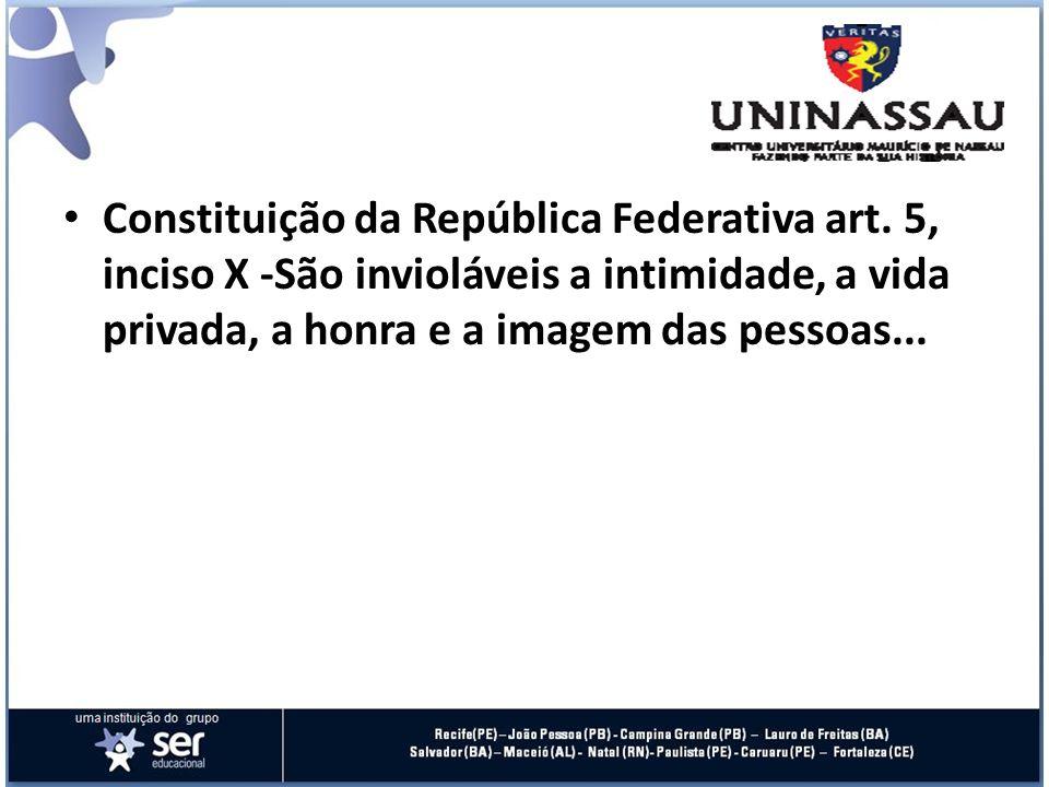 Constituição da República Federativa art. 5, inciso X -São invioláveis a intimidade, a vida privada, a honra e a imagem das pessoas...