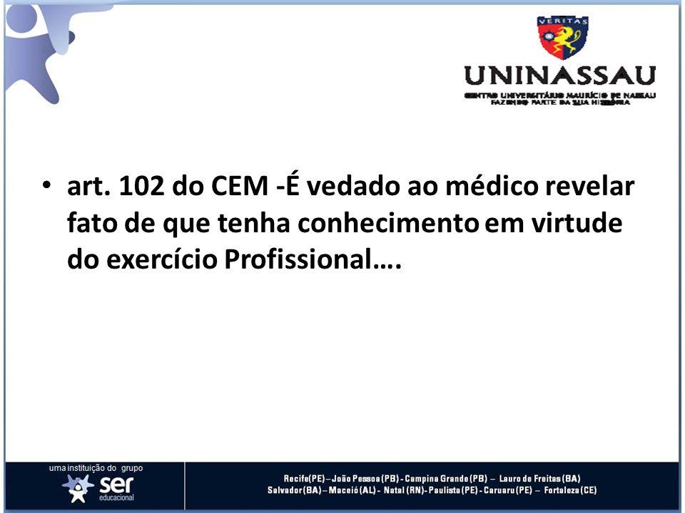 art. 102 do CEM -É vedado ao médico revelar fato de que tenha conhecimento em virtude do exercício Profissional….