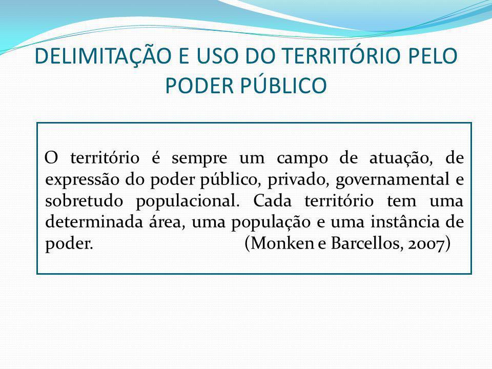DELIMITAÇÃO E USO DO TERRITÓRIO PELO PODER PÚBLICO O território é sempre um campo de atuação, de expressão do poder público, privado, governamental e