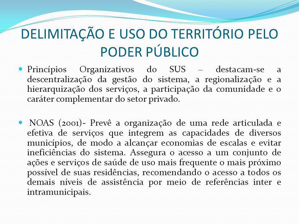 DELIMITAÇÃO E USO DO TERRITÓRIO PELO PODER PÚBLICO Princípios Organizativos do SUS – destacam-se a descentralização da gestão do sistema, a regionaliz