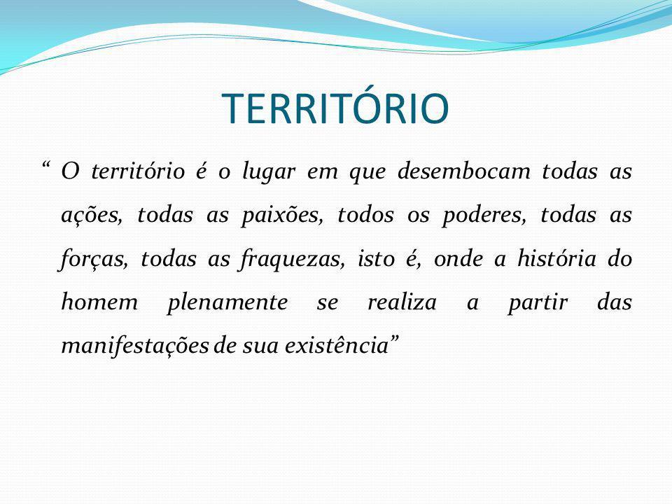TERRITÓRIO O território é o lugar em que desembocam todas as ações, todas as paixões, todos os poderes, todas as forças, todas as fraquezas, isto é, o