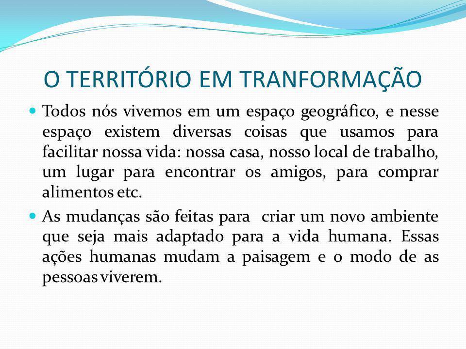 O TERRITÓRIO EM TRANFORMAÇÃO As transformações afetam a todos do lugar.
