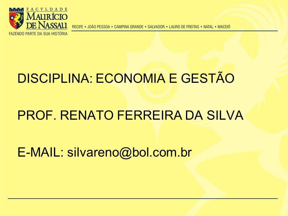 DISCIPLINA: ECONOMIA E GESTÃO PROF. RENATO FERREIRA DA SILVA E-MAIL: silvareno@bol.com.br